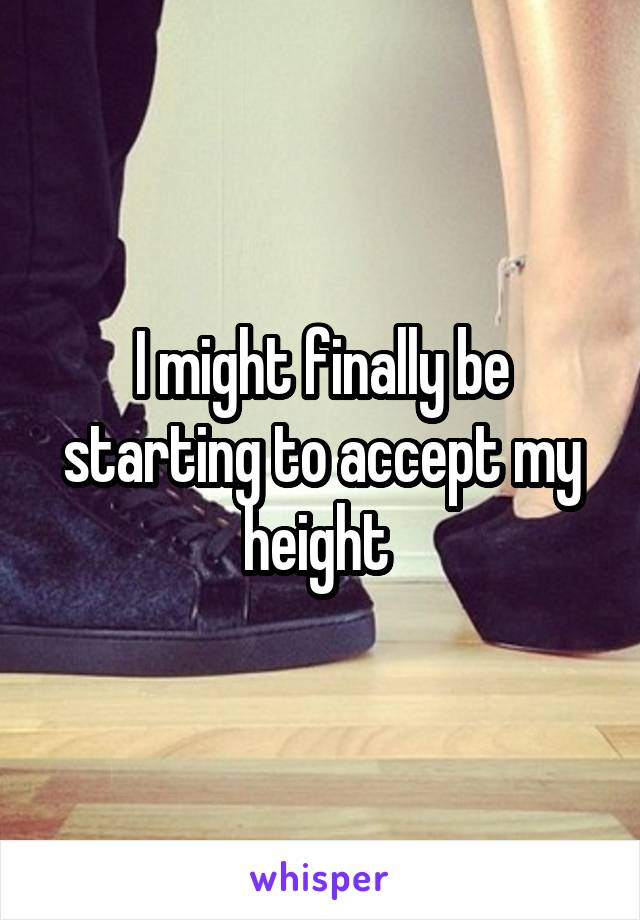 I might finally be starting to accept my height