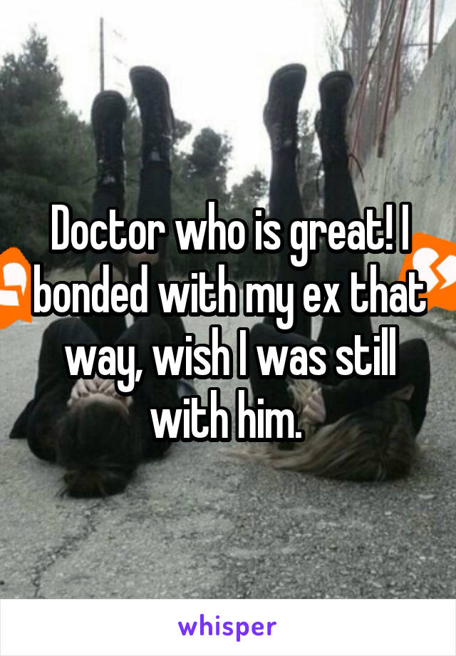Doctor who is great! I bonded with my ex that way, wish I was still with him.