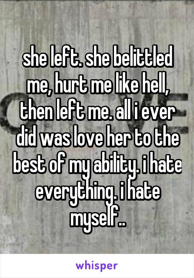 she left. she belittled me, hurt me like hell, then left me. all i ever did was love her to the best of my ability. i hate everything. i hate myself..