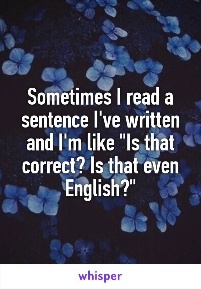 """Sometimes I read a sentence I've written and I'm like """"Is that correct? Is that even English?"""""""