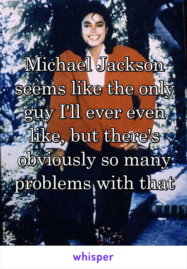 Michael Jackson seems like the only guy I'll ever even like, but there's obviously so many problems with that