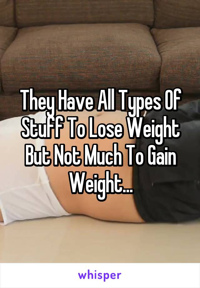 They Have All Types Of Stuff To Lose Weight But Not Much To Gain Weight...