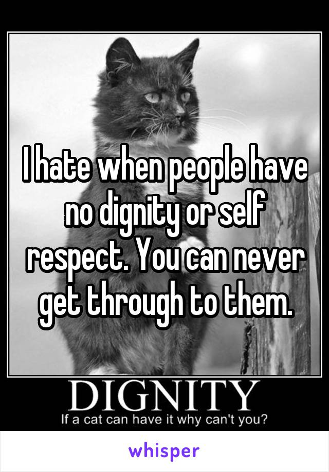 I hate when people have no dignity or self respect. You can never get through to them.