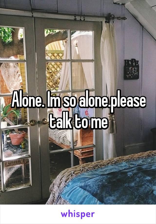 Alone. Im so alone.please talk to me