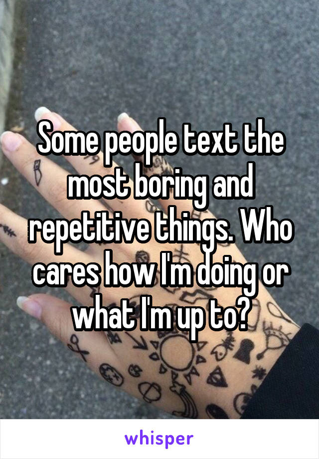 Some people text the most boring and repetitive things. Who cares how I'm doing or what I'm up to?
