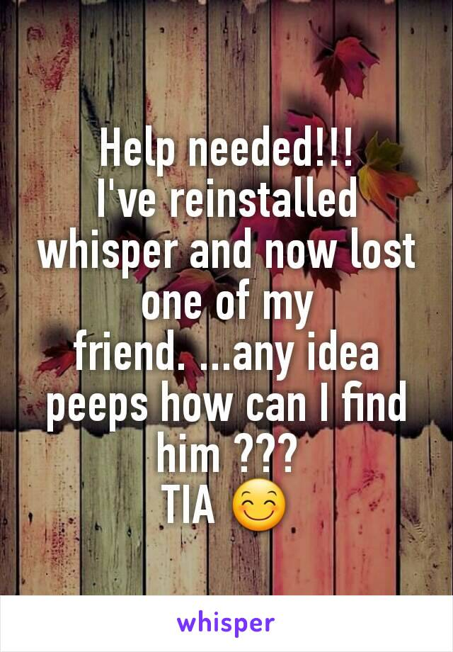 Help needed!!! I've reinstalled whisper and now lost one of my friend. ...any idea peeps how can I find him ??? TIA 😊