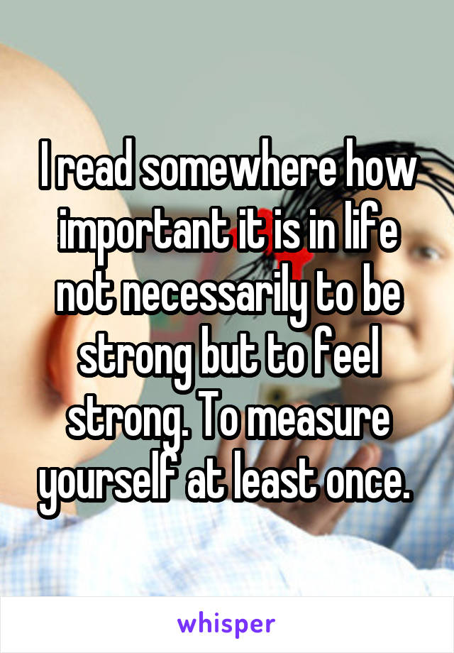 I read somewhere how important it is in life not necessarily to be strong but to feel strong. To measure yourself at least once.