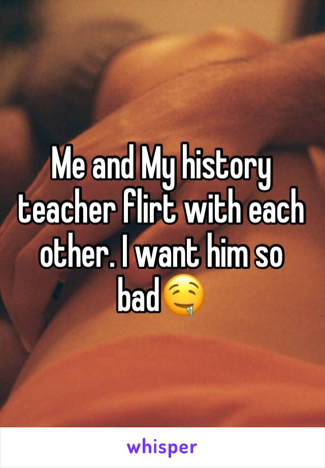 Me and My history teacher flirt with each other. I want him so bad🤤