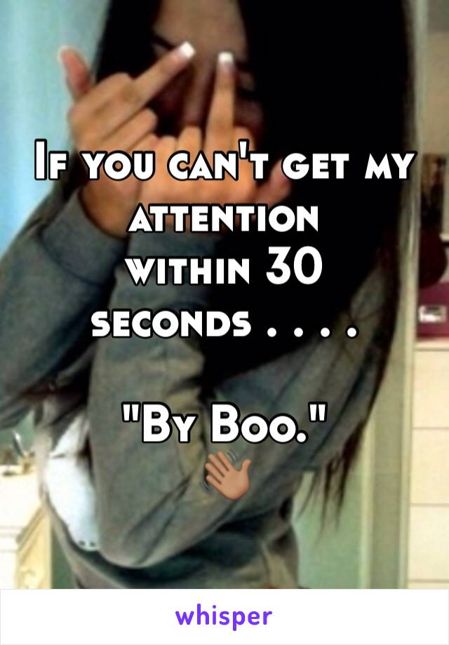 "If you can't get my  attention  within 30 seconds . . . .   ""By Boo."" 👋🏽"