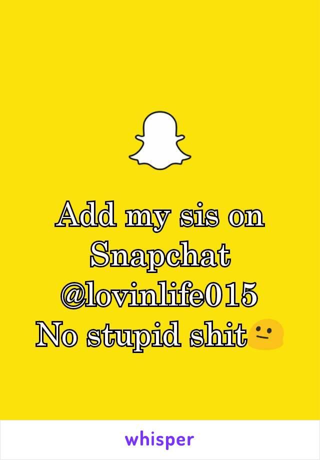 Add my sis on Snapchat @lovinlife015 No stupid shit😐