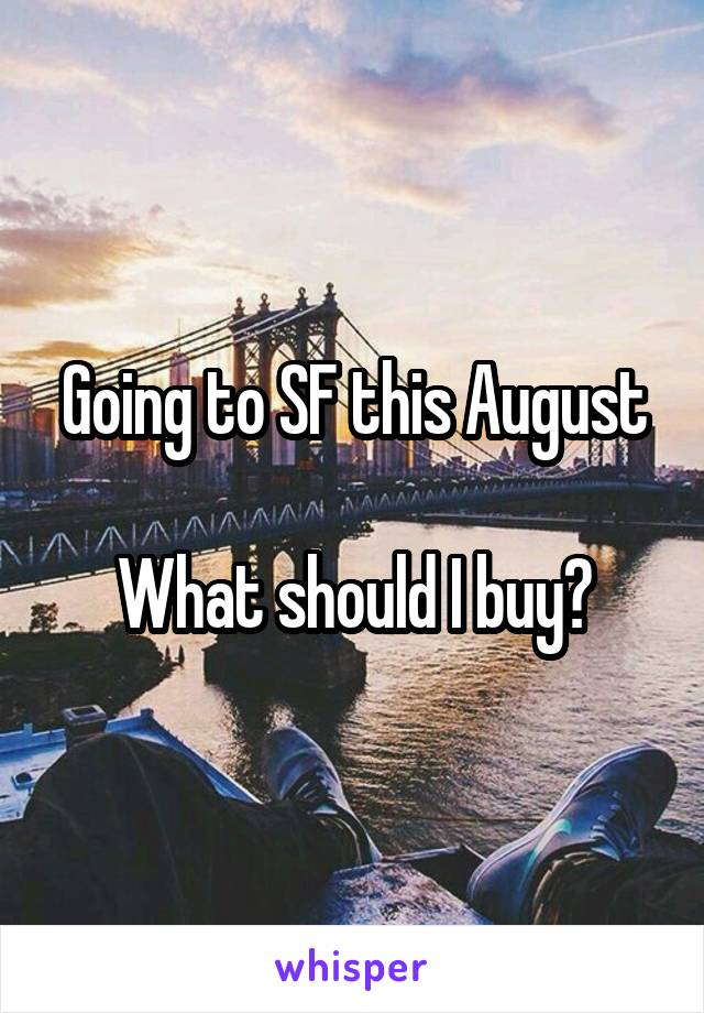 Going to SF this August  What should I buy?
