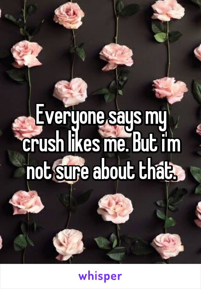 Everyone says my crush likes me. But i'm not sure about that.