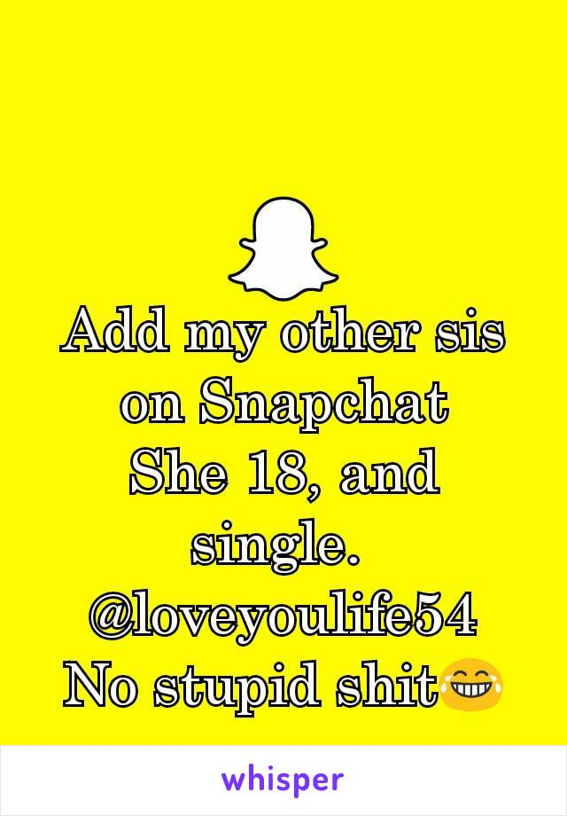 Add my other sis on Snapchat She 18, and single.  @loveyoulife54 No stupid shit😂