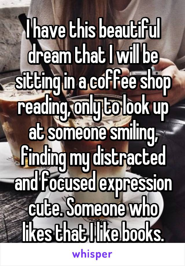 I have this beautiful dream that I will be sitting in a coffee shop reading, only to look up at someone smiling, finding my distracted and focused expression cute. Someone who likes that I like books.