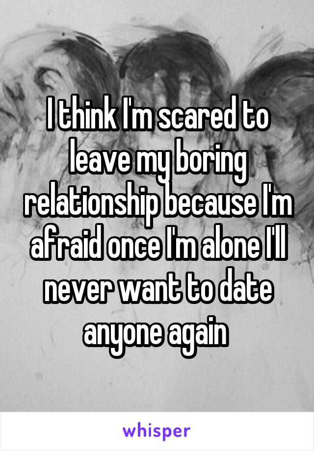 I think I'm scared to leave my boring relationship because I'm afraid once I'm alone I'll never want to date anyone again