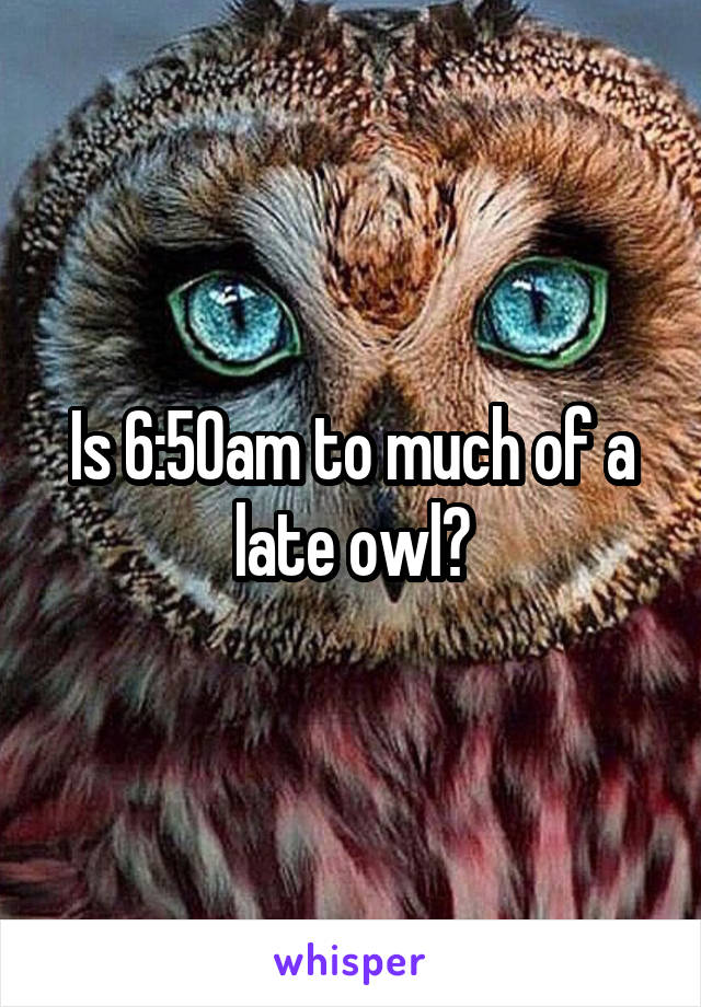 Is 6:50am to much of a late owl?