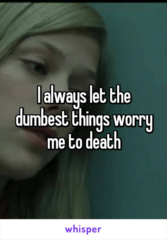 I always let the dumbest things worry me to death