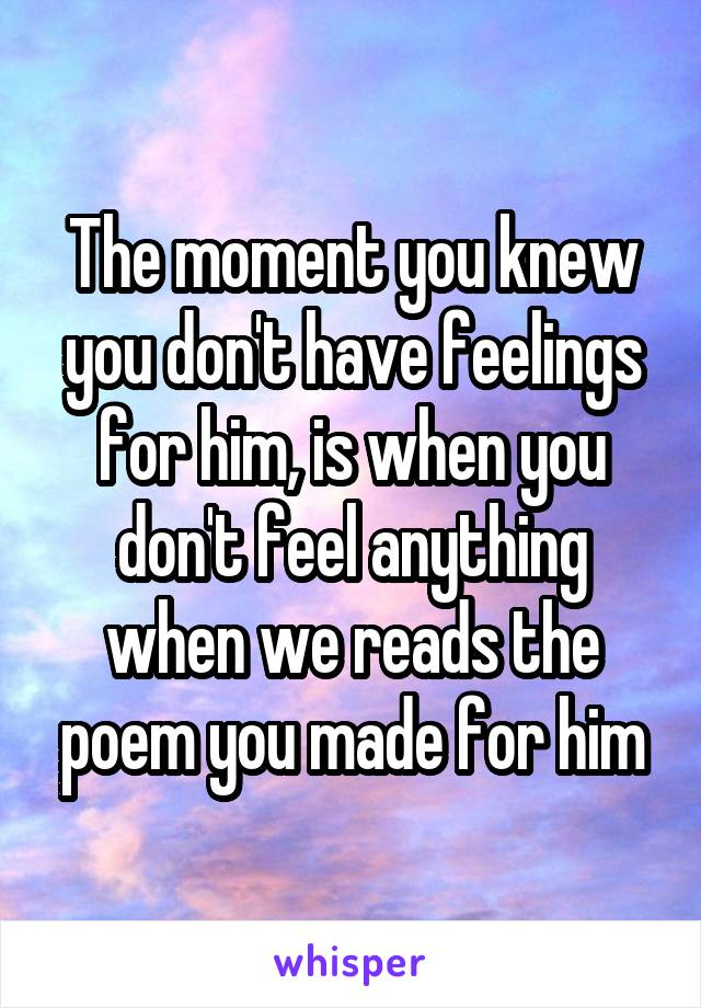 The moment you knew you don't have feelings for him, is when you don't feel anything when we reads the poem you made for him