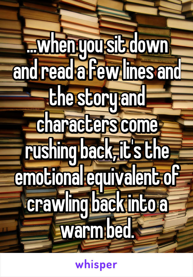 ...when you sit down and read a few lines and the story and characters come rushing back, it's the emotional equivalent of crawling back into a warm bed.
