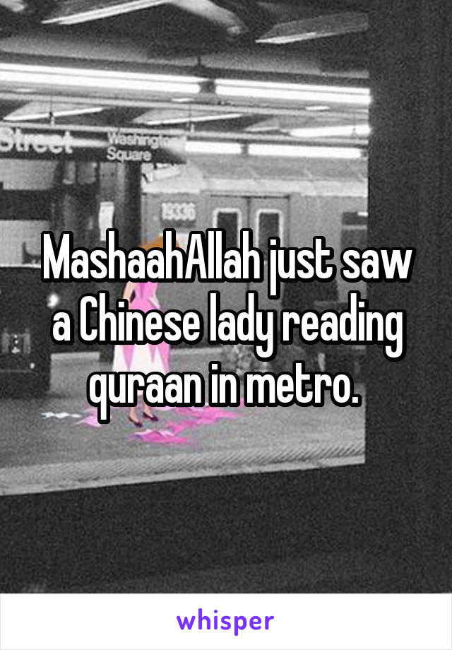 MashaahAllah just saw a Chinese lady reading quraan in metro.