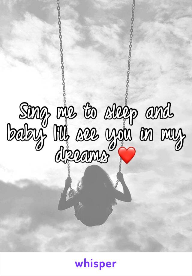 Sing me to sleep and baby I'll see you in my dreams ❤️
