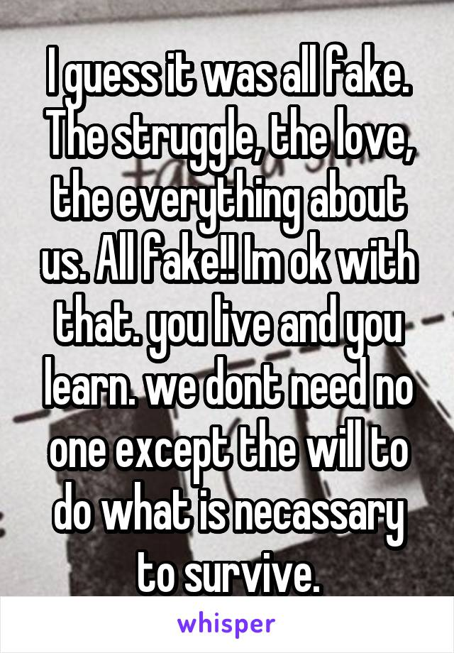 I guess it was all fake. The struggle, the love, the everything about us. All fake!! Im ok with that. you live and you learn. we dont need no one except the will to do what is necassary to survive.
