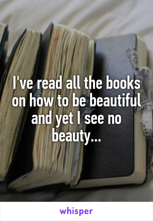 I've read all the books on how to be beautiful and yet I see no beauty...