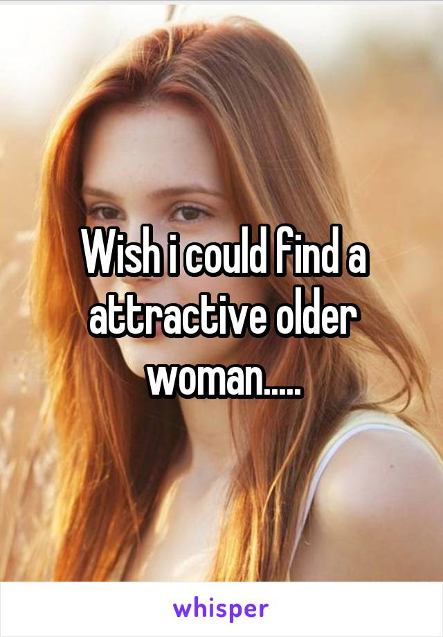 Wish i could find a attractive older woman.....