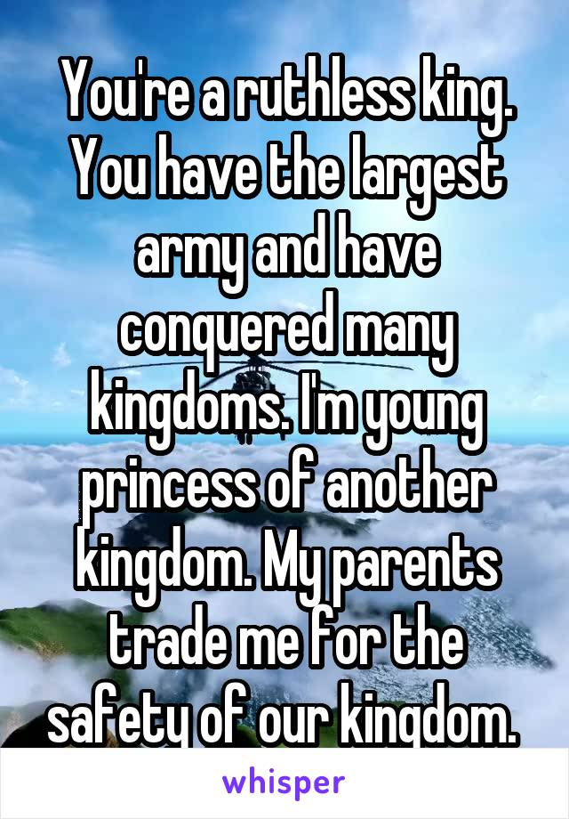 You're a ruthless king. You have the largest army and have conquered many kingdoms. I'm young princess of another kingdom. My parents trade me for the safety of our kingdom.