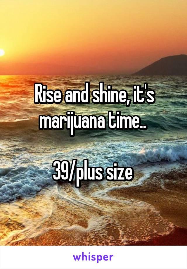 Rise and shine, it's marijuana time..   39/plus size
