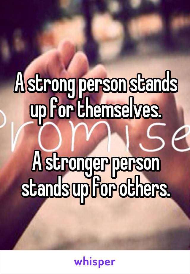 A strong person stands up for themselves.  A stronger person stands up for others.
