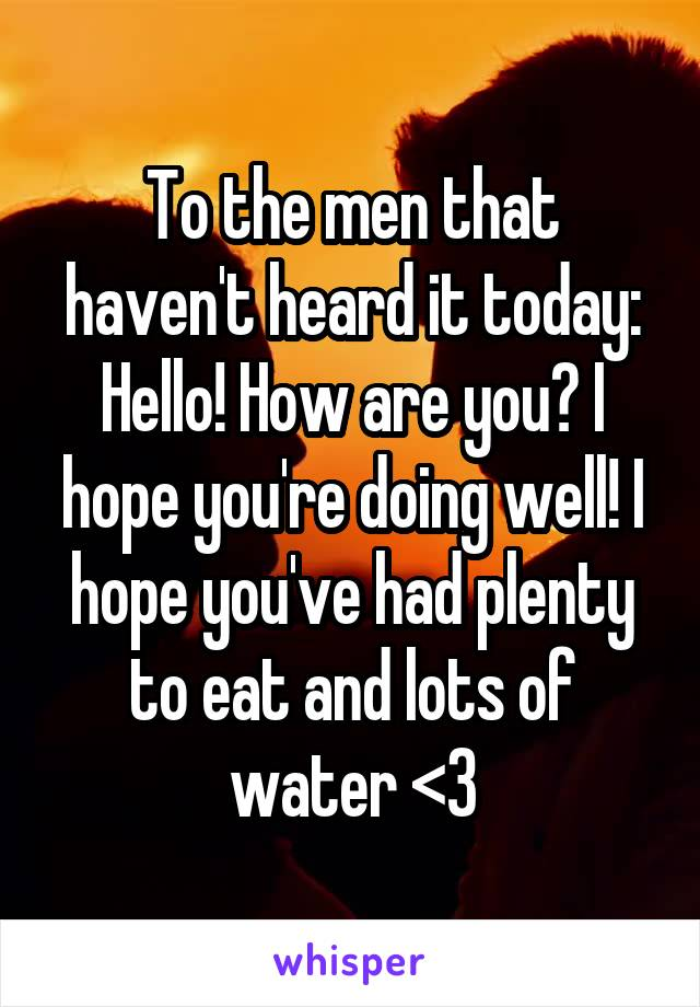 To the men that haven't heard it today: Hello! How are you? I hope you're doing well! I hope you've had plenty to eat and lots of water <3