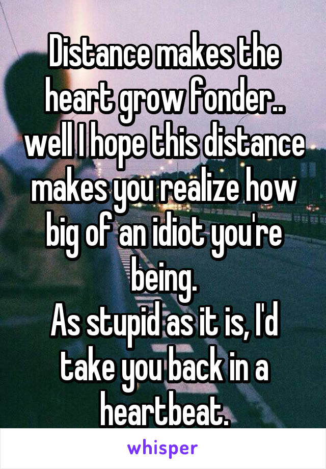 Distance makes the heart grow fonder.. well I hope this distance makes you realize how big of an idiot you're being. As stupid as it is, I'd take you back in a heartbeat.