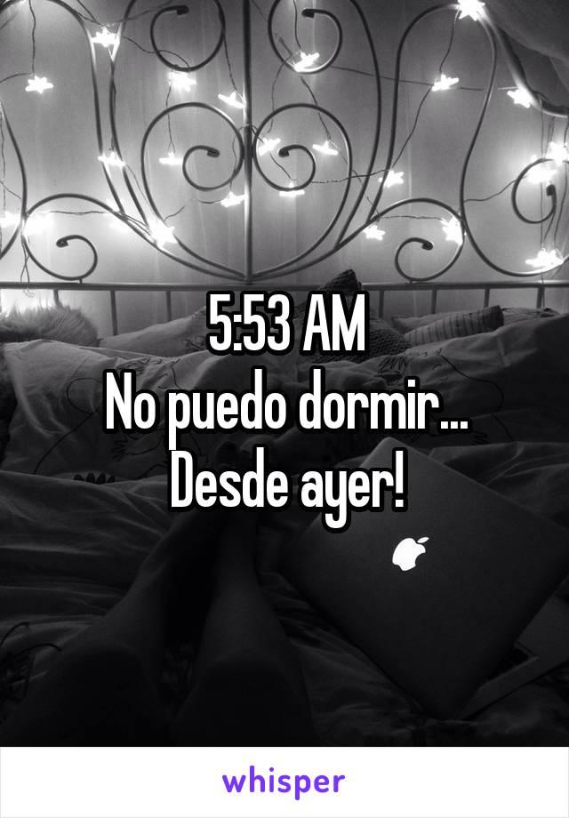 5:53 AM No puedo dormir... Desde ayer!