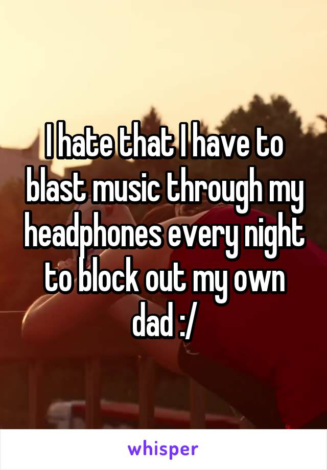I hate that I have to blast music through my headphones every night to block out my own dad :/