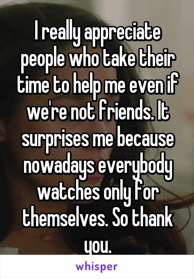 I really appreciate people who take their time to help me even if we're not friends. It surprises me because nowadays everybody watches only for themselves. So thank you.