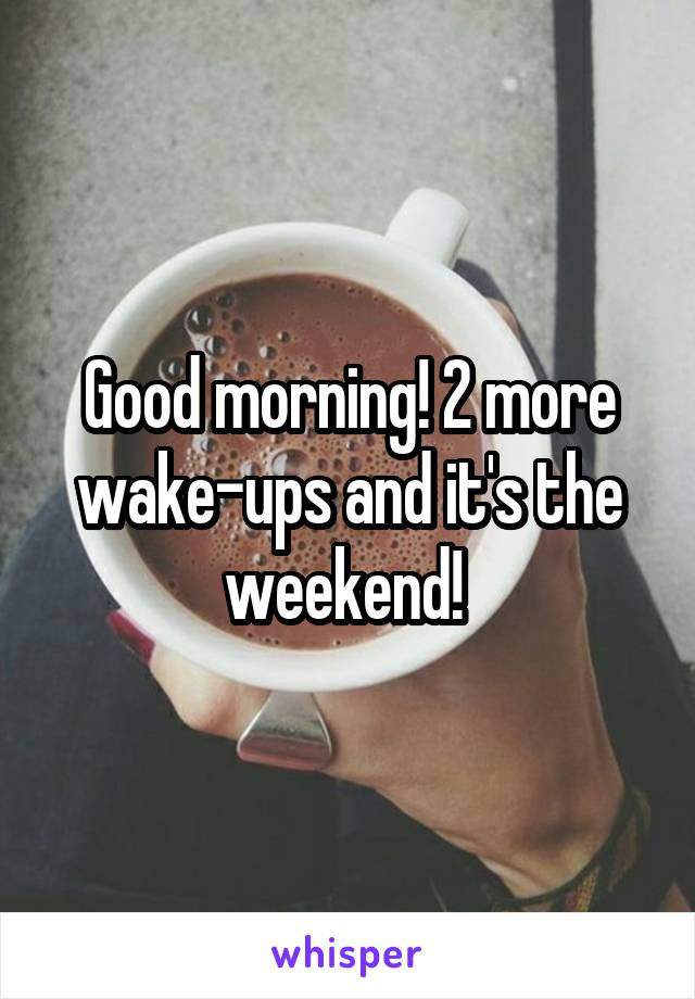 Good morning! 2 more wake-ups and it's the weekend!