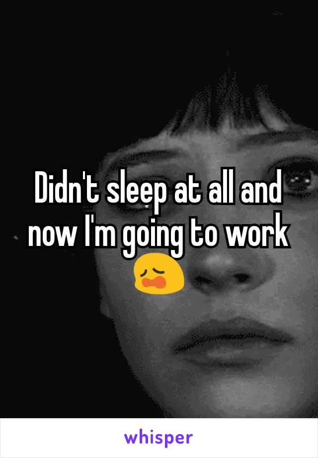 Didn't sleep at all and now I'm going to work 😩