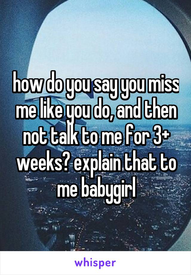 how do you say you miss me like you do, and then not talk to me for 3+ weeks? explain that to me babygirl