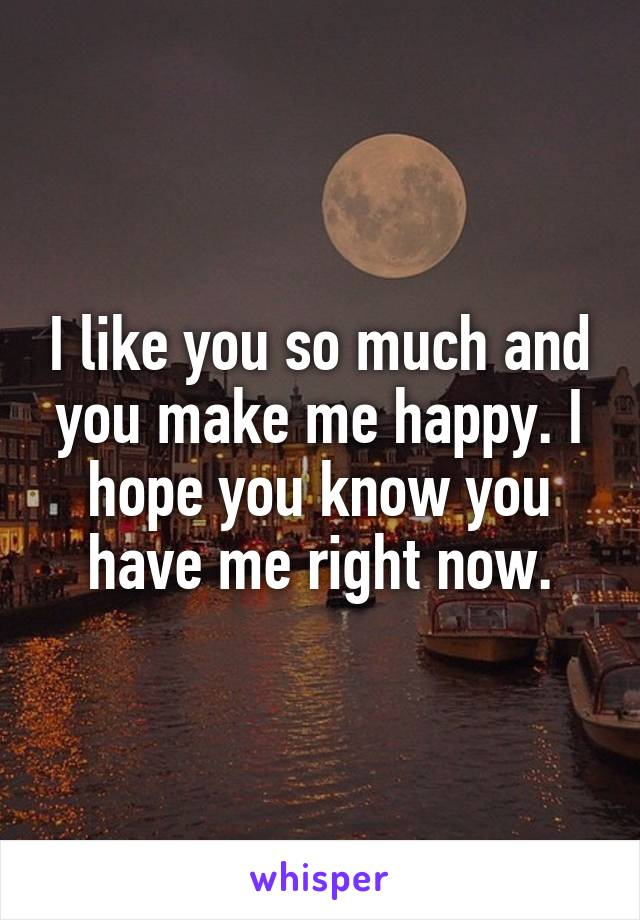 I like you so much and you make me happy. I hope you know you have me right now.