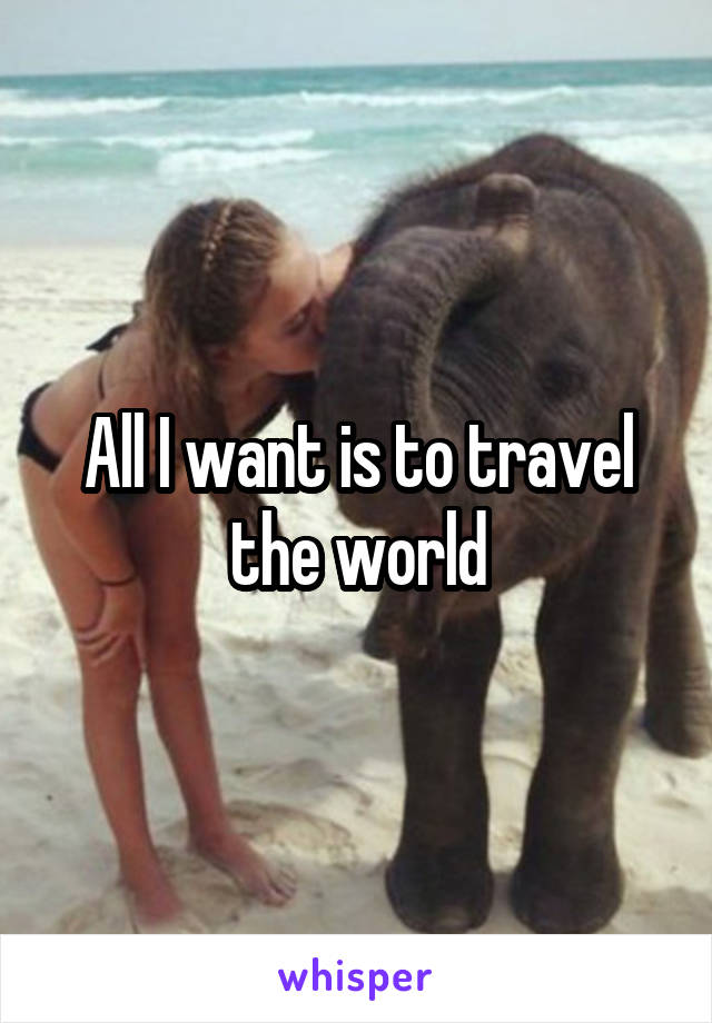 All I want is to travel the world