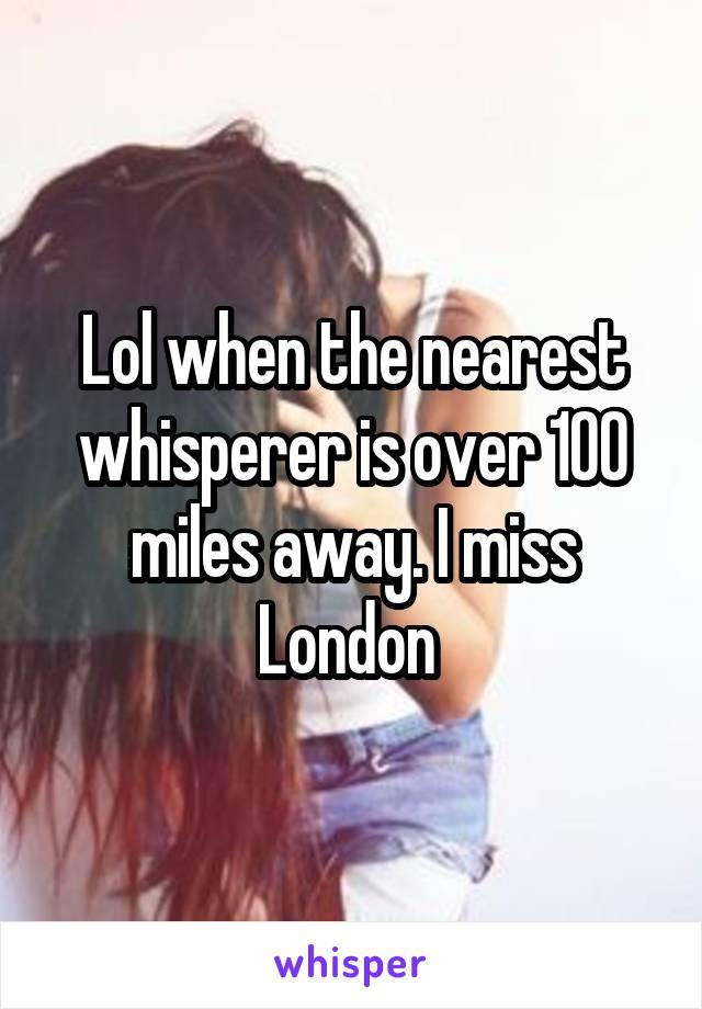 Lol when the nearest whisperer is over 100 miles away. I miss London