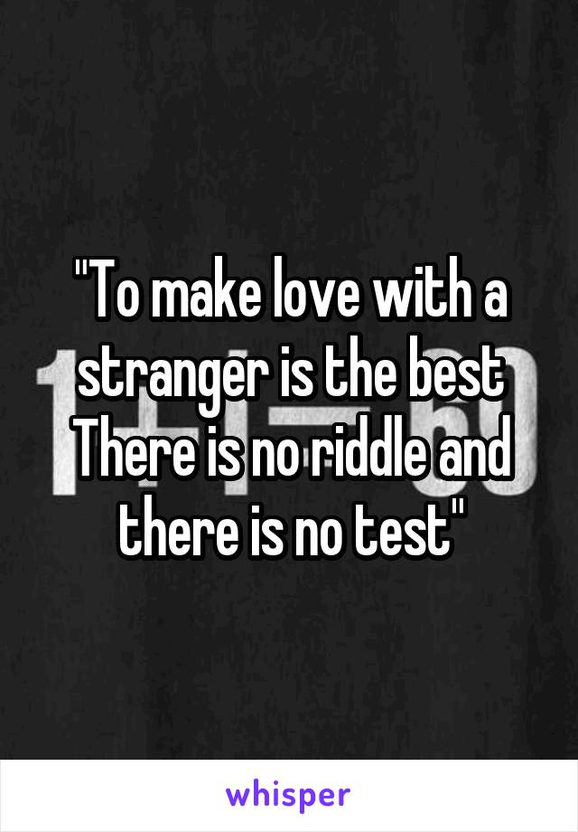 """""""To make love with a stranger is the best There is no riddle and there is no test"""""""