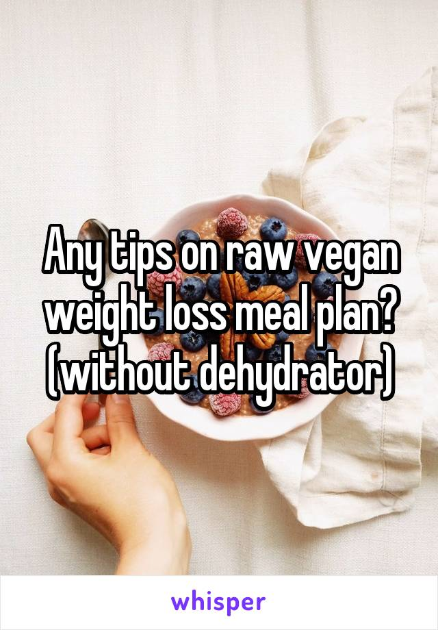 Any tips on raw vegan weight loss meal plan? (without dehydrator)