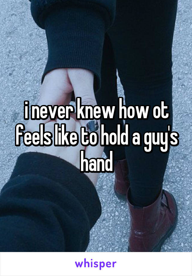 i never knew how ot feels like to hold a guy's hand
