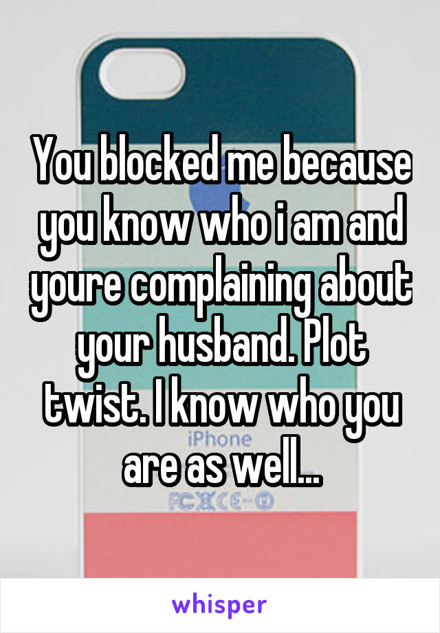 You blocked me because you know who i am and youre complaining about your husband. Plot twist. I know who you are as well...