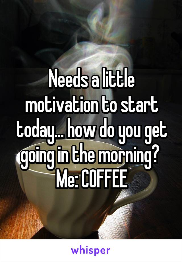 Needs a little motivation to start today... how do you get going in the morning?  Me: COFFEE