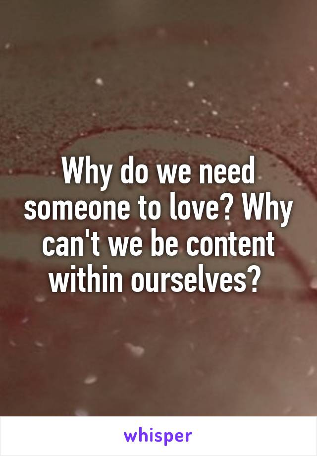 Why do we need someone to love? Why can't we be content within ourselves?