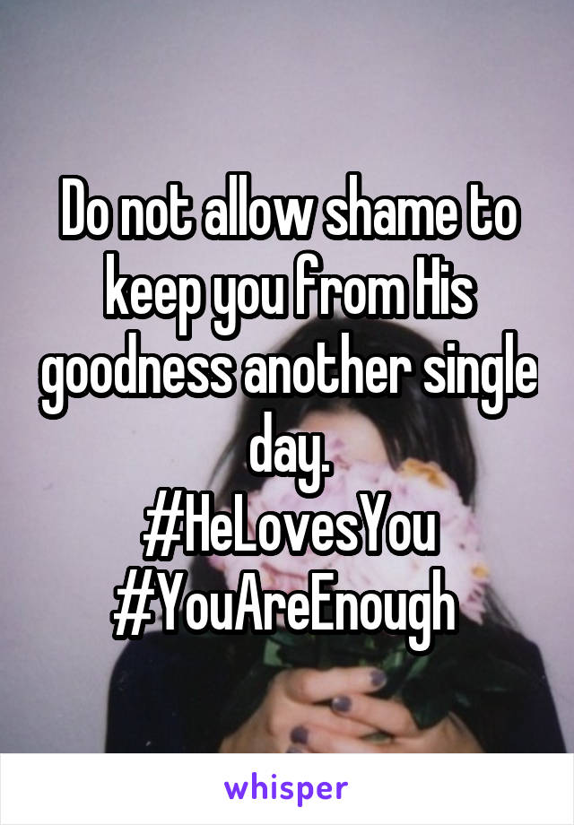 Do not allow shame to keep you from His goodness another single day. #HeLovesYou #YouAreEnough
