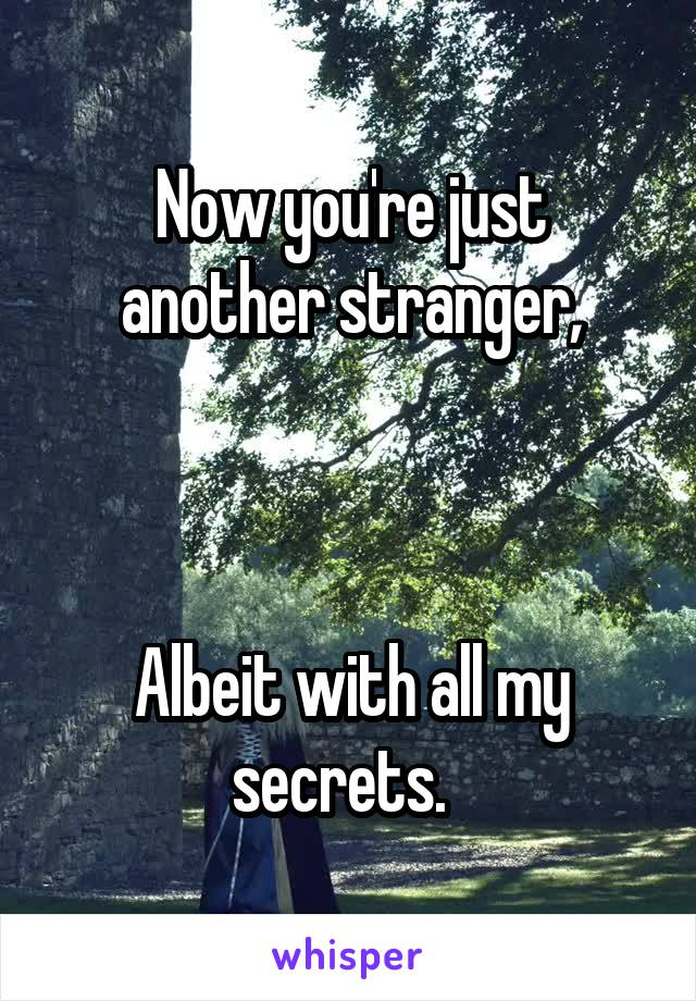 Now you're just another stranger,    Albeit with all my secrets.
